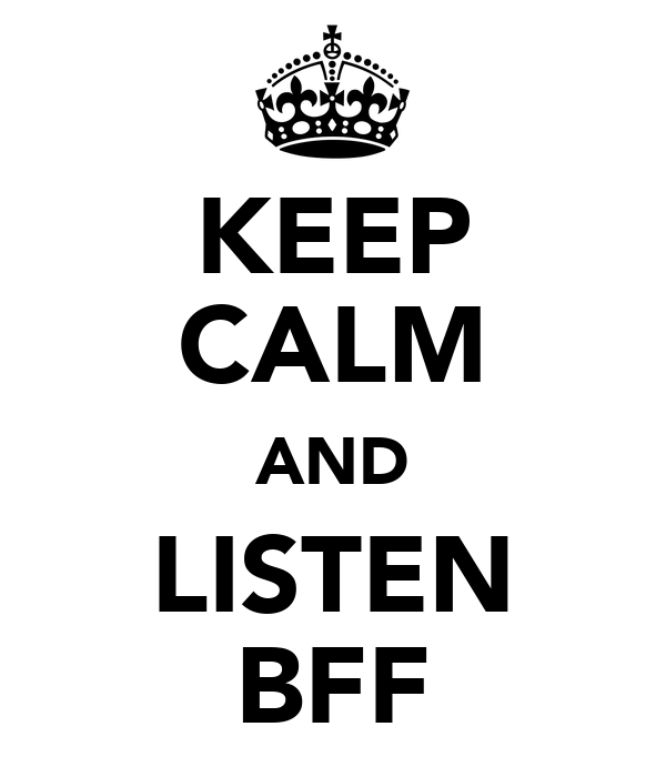 KEEP CALM AND LISTEN BFF