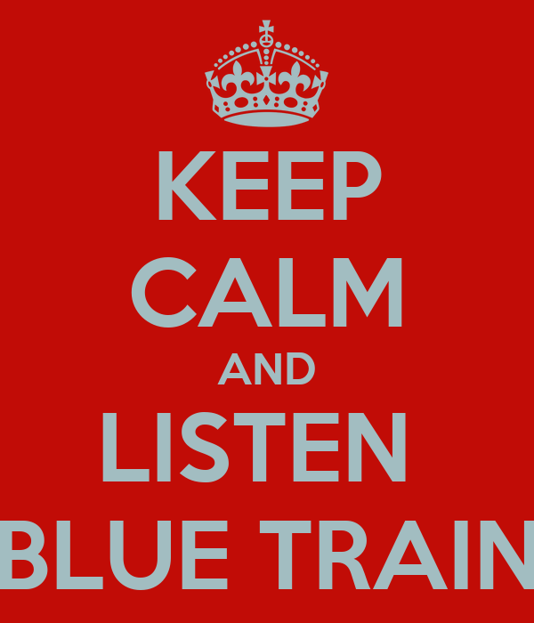 KEEP CALM AND LISTEN  BLUE TRAIN