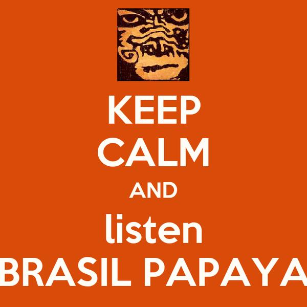 KEEP CALM AND listen BRASIL PAPAYA