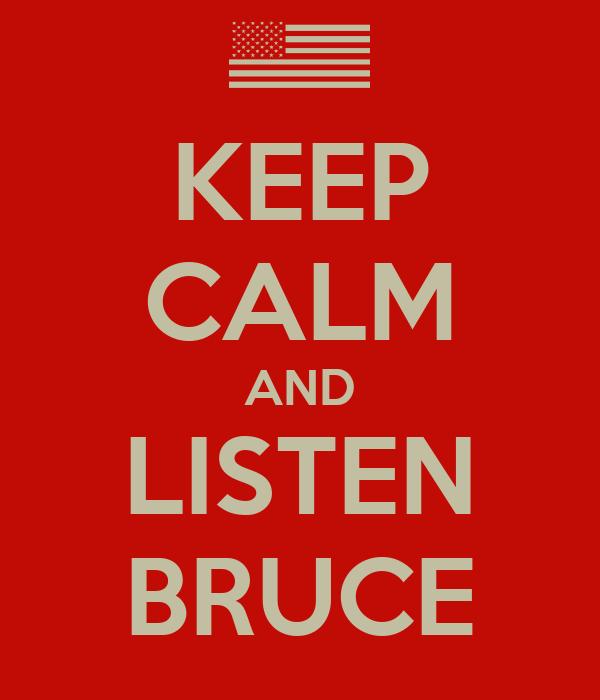 KEEP CALM AND LISTEN BRUCE