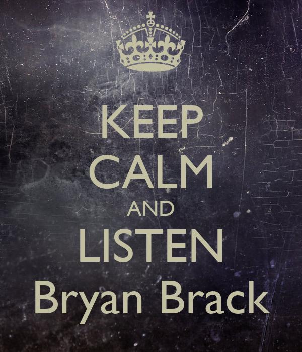 KEEP CALM AND LISTEN Bryan Brack