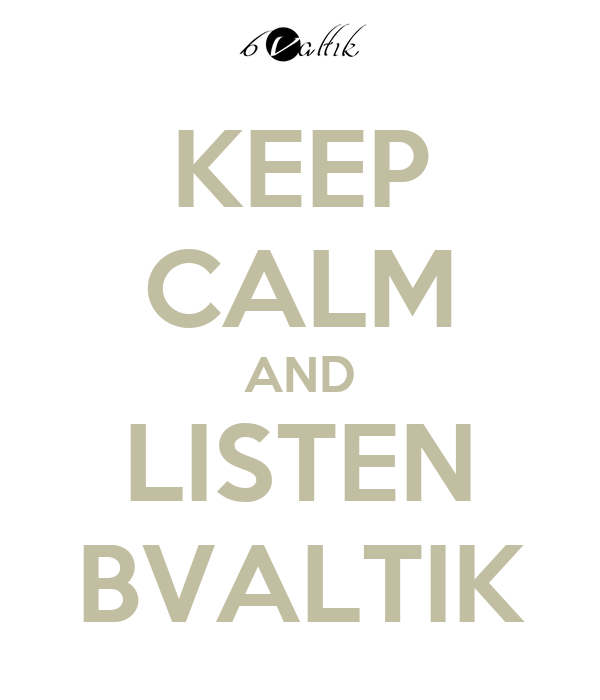 KEEP CALM AND LISTEN BVALTIK