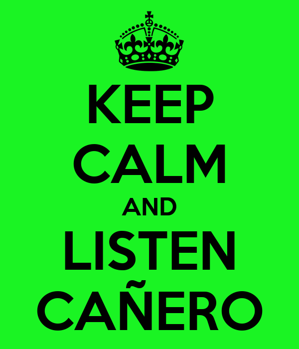 KEEP CALM AND LISTEN CAÑERO