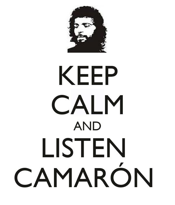 KEEP CALM AND LISTEN  CAMARÓN