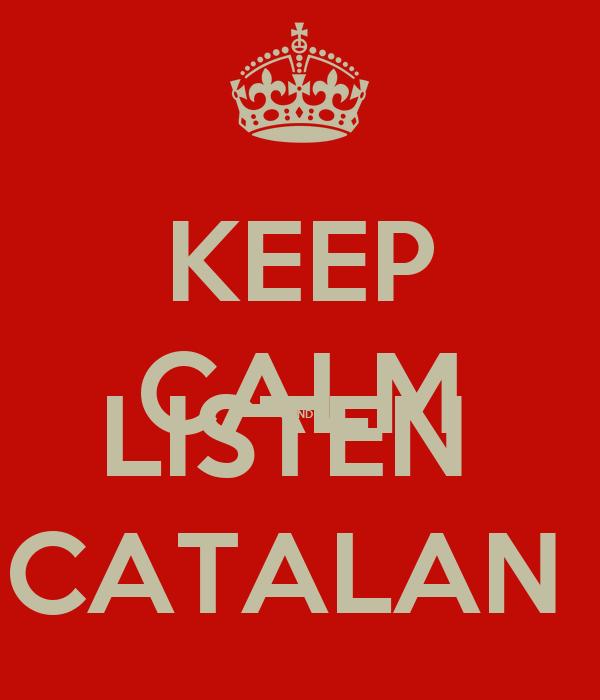 KEEP CALM AND LISTEN  CATALAN
