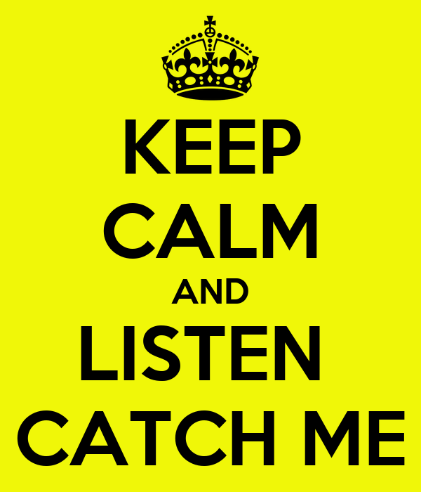 KEEP CALM AND LISTEN  CATCH ME