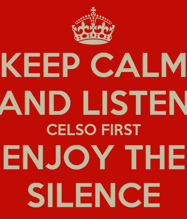 KEEP CALM AND LISTEN CELSO FIRST ENJOY THE SILENCE