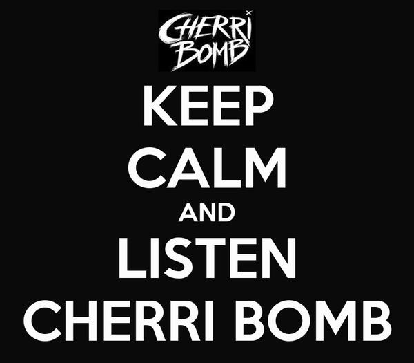 KEEP CALM AND LISTEN CHERRI BOMB
