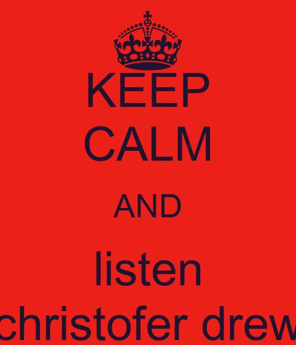 KEEP CALM AND listen christofer drew