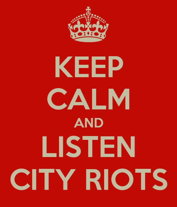 KEEP CALM AND LISTEN CITY RIOTS