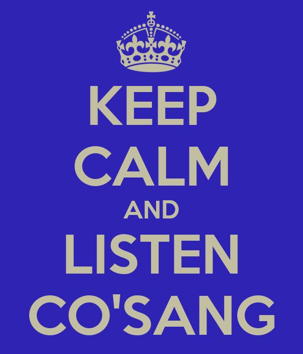 KEEP CALM AND LISTEN CO'SANG