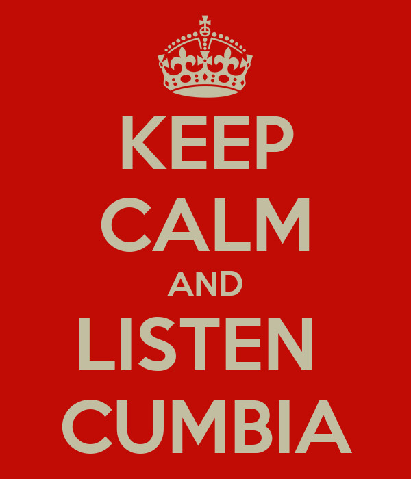 KEEP CALM AND LISTEN  CUMBIA