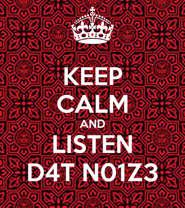 KEEP CALM AND LISTEN D4T N01Z3