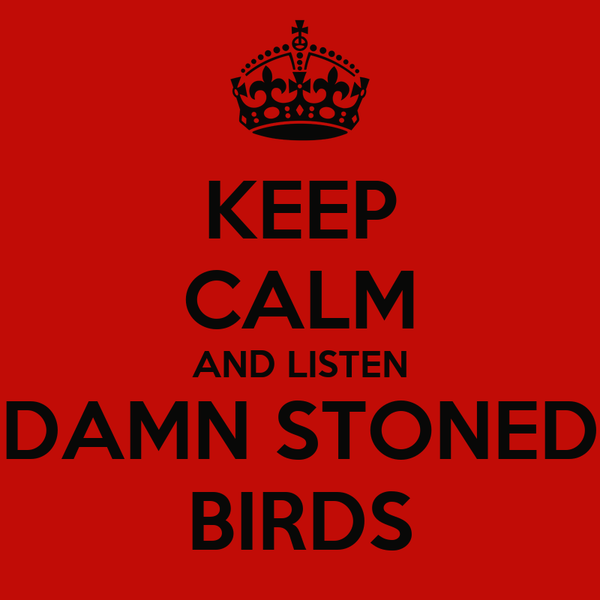 KEEP CALM AND LISTEN DAMN STONED BIRDS