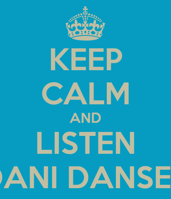 KEEP CALM AND LISTEN DANI DANSER