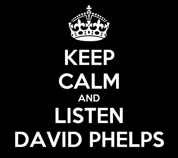 KEEP CALM AND LISTEN DAVID PHELPS