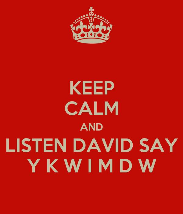 KEEP CALM AND LISTEN DAVID SAY Y K W I M D W