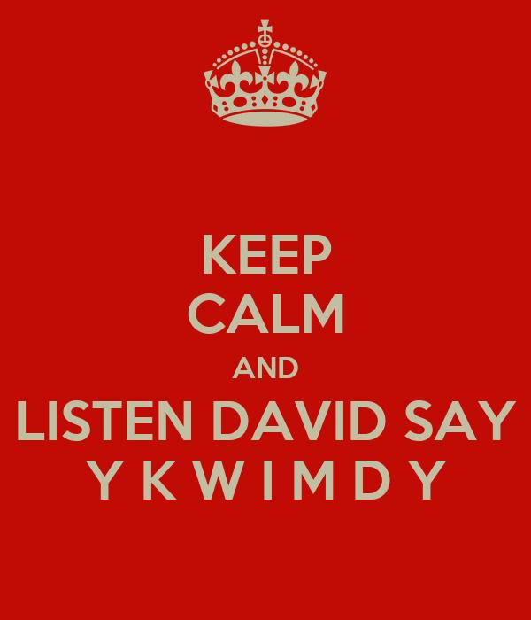 KEEP CALM AND LISTEN DAVID SAY Y K W I M D Y