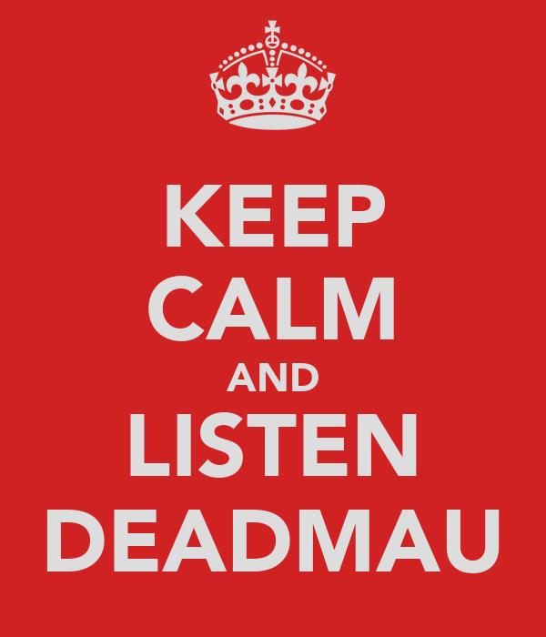 KEEP CALM AND LISTEN DEADMAU