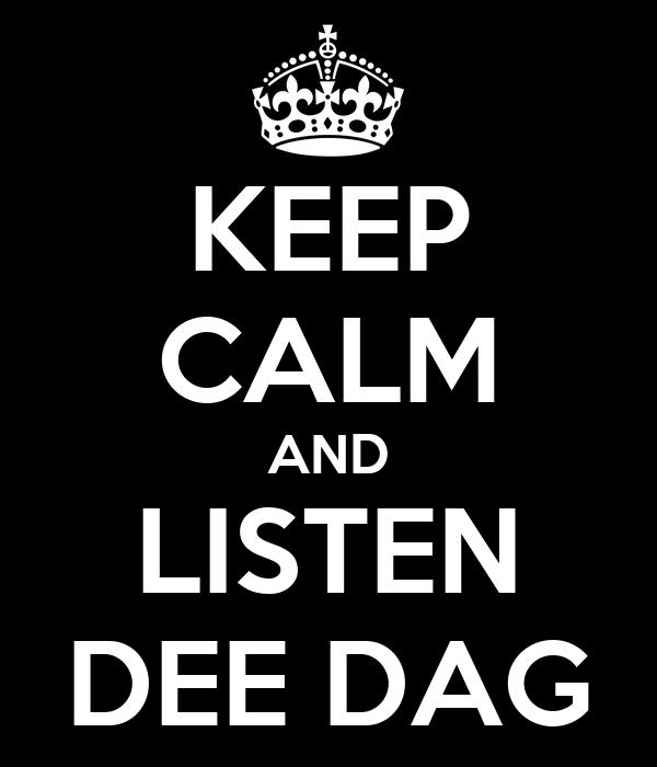 KEEP CALM AND LISTEN DEE DAG