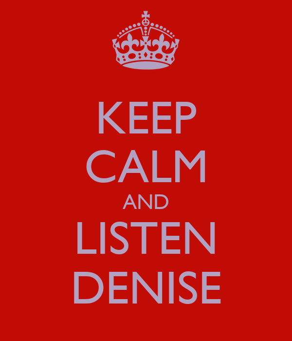 KEEP CALM AND LISTEN DENISE