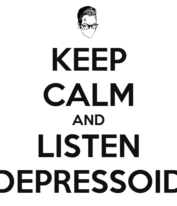 KEEP CALM AND LISTEN DEPRESSOID