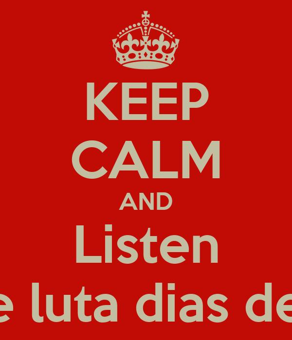 KEEP CALM AND Listen Dias de luta dias de gloria