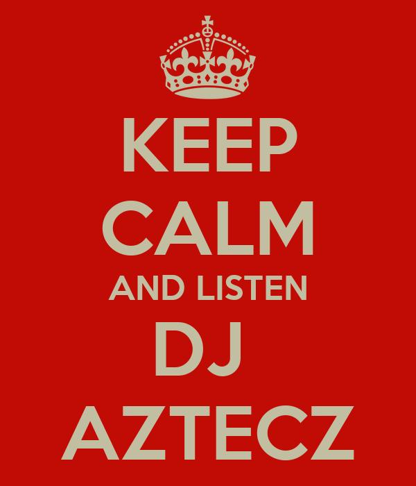 KEEP CALM AND LISTEN DJ  AZTECZ