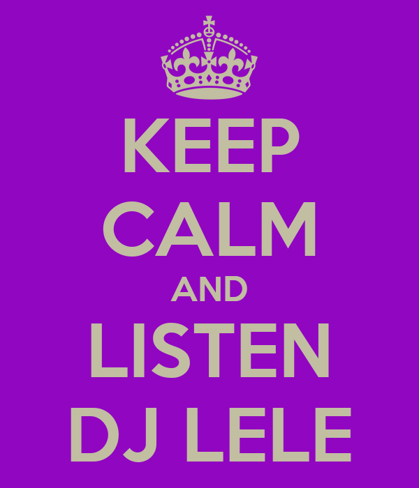 KEEP CALM AND LISTEN DJ LELE