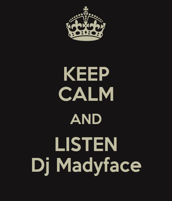 KEEP CALM AND LISTEN Dj Madyface
