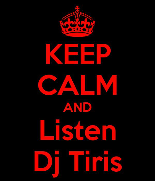 KEEP CALM AND Listen Dj Tiris