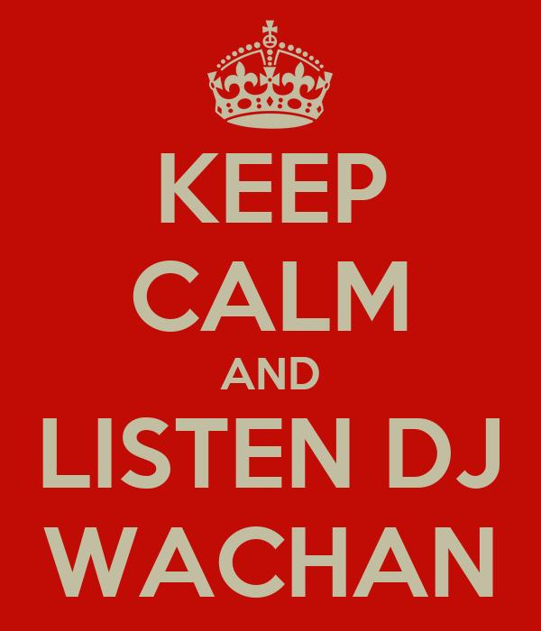 KEEP CALM AND LISTEN DJ WACHAN