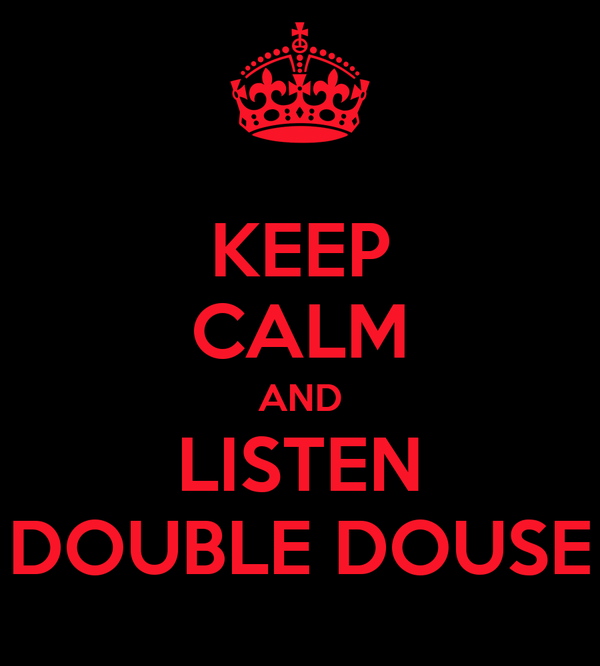 KEEP CALM AND LISTEN DOUBLE DOUSE