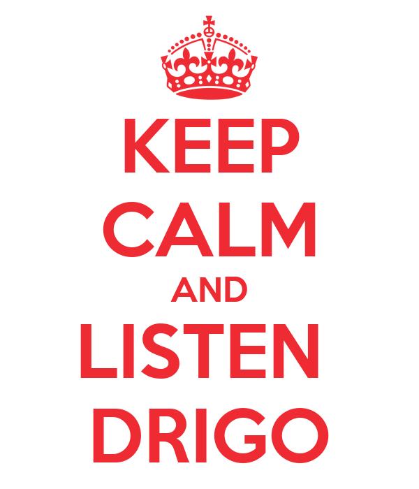 KEEP CALM AND LISTEN  DRIGO