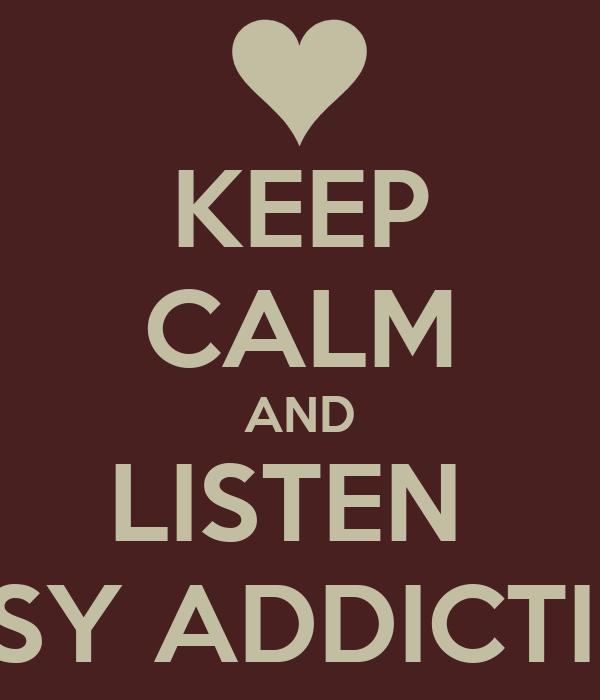 KEEP CALM AND LISTEN  EASY ADDICTION