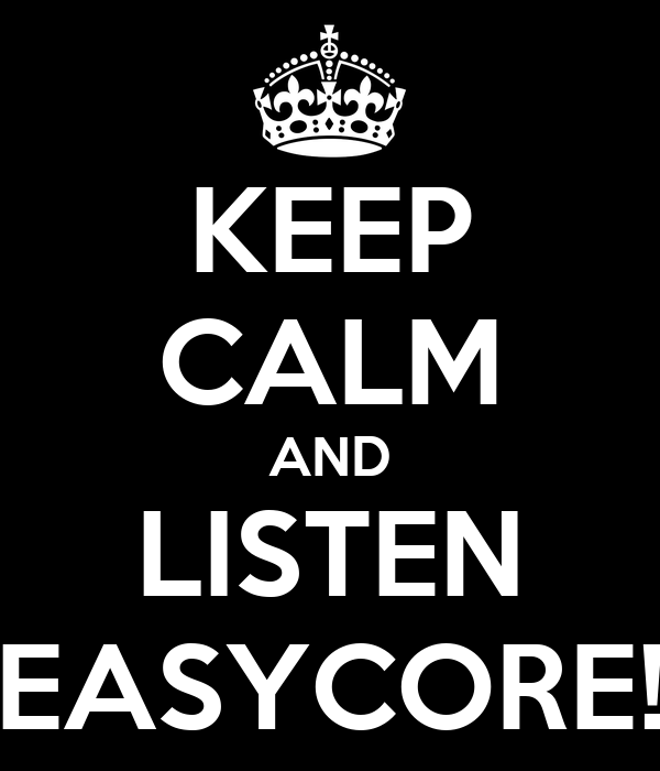 KEEP CALM AND LISTEN EASYCORE!