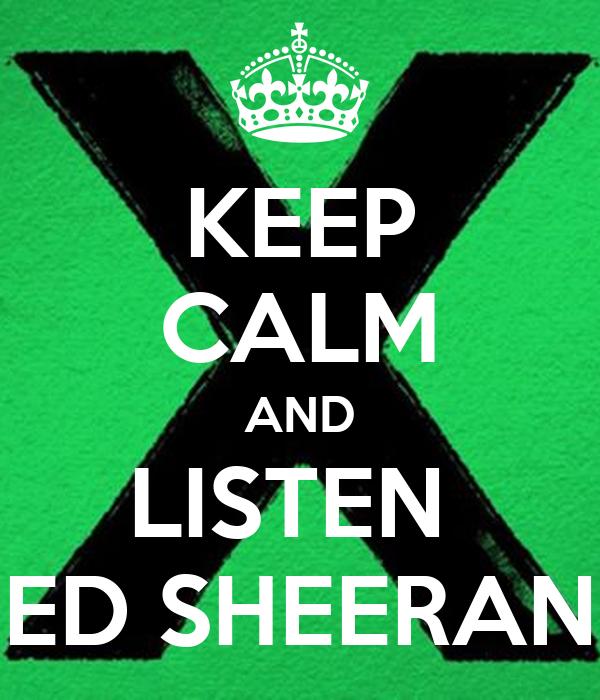 KEEP CALM AND LISTEN  ED SHEERAN