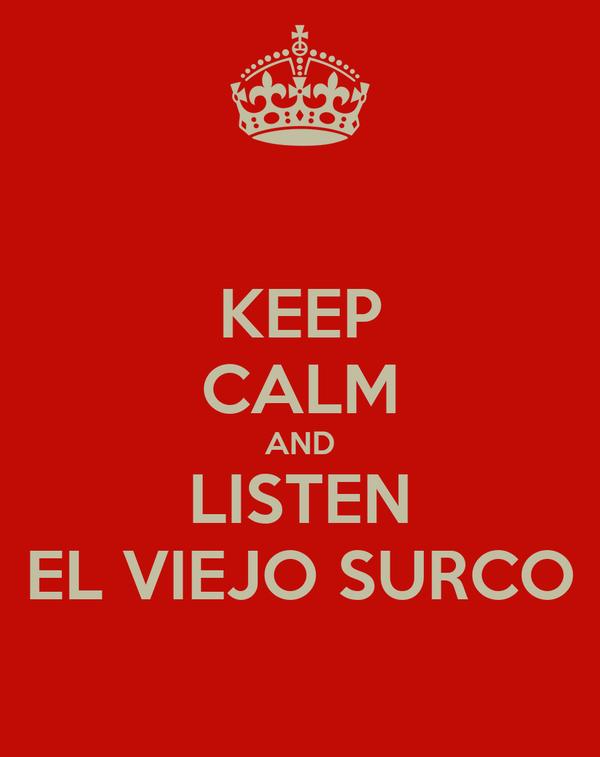 KEEP CALM AND LISTEN EL VIEJO SURCO