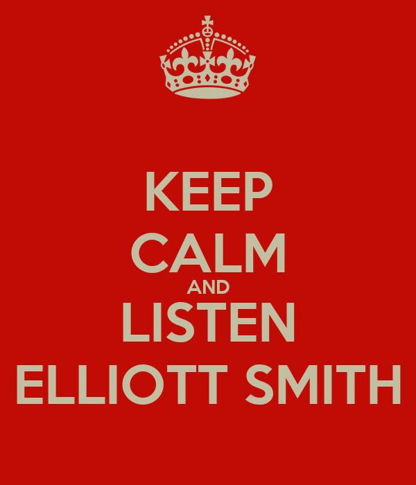KEEP CALM AND LISTEN ELLIOTT SMITH