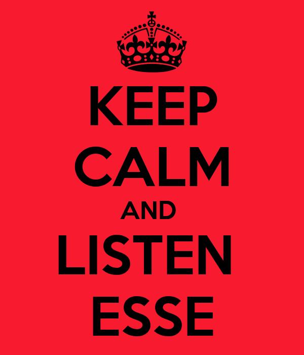 KEEP CALM AND  LISTEN  ESSE