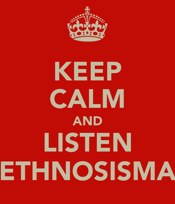 KEEP CALM AND LISTEN ETHNOSISMA