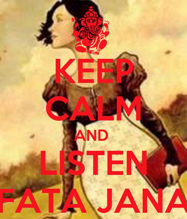 KEEP CALM AND  LISTEN  FATA JANA