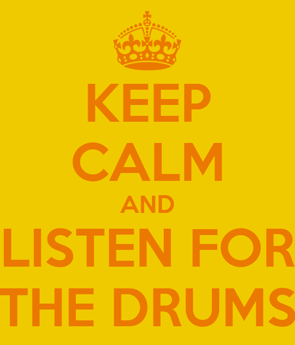 KEEP CALM AND LISTEN FOR THE DRUMS