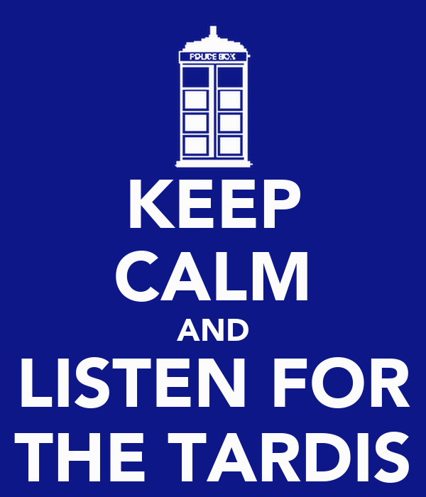KEEP CALM AND LISTEN FOR THE TARDIS