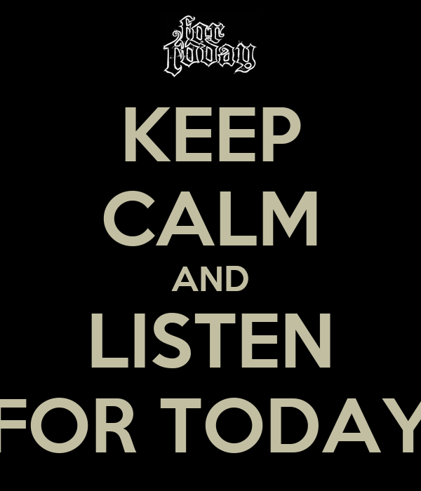 KEEP CALM AND LISTEN FOR TODAY