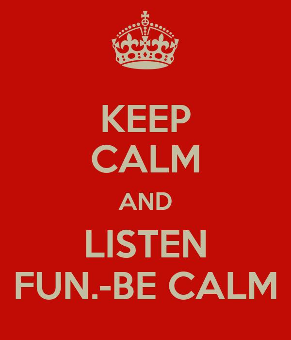 KEEP CALM AND LISTEN FUN.-BE CALM