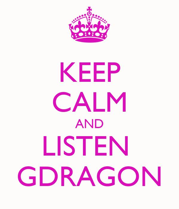 KEEP CALM AND LISTEN  GDRAGON