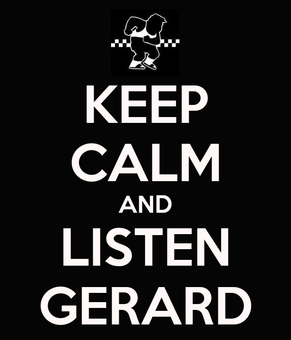 KEEP CALM AND LISTEN GERARD