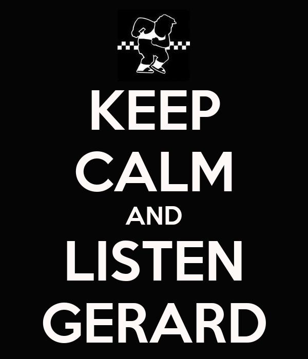 KEEP CALM AND LISTEN GERARD