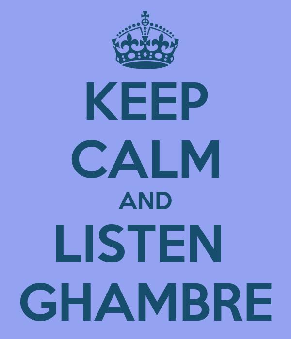 KEEP CALM AND LISTEN  GHAMBRE